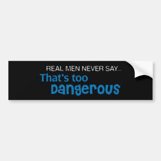 Real Men Never Say That's Too Dangerous Bumper Sticker