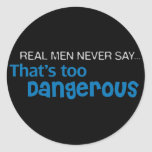 Real Men Never Say That's Too Dangerous Classic Round Sticker
