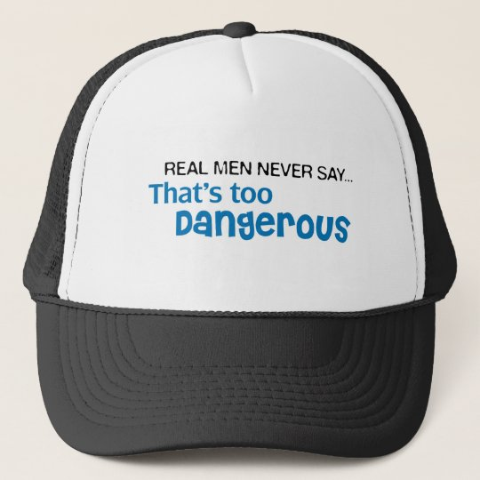 Real Men Never Say That's Too Dangerous Trucker Hat