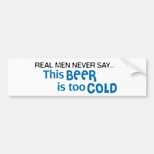 Real Men Never Say - This BEER is too COLD! Bumper Sticker