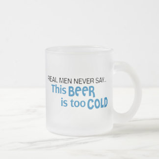 Real Men Never Say - This BEER is too COLD! Frosted Glass Coffee Mug