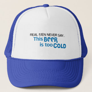 Real Men Never Say - This BEER is too COLD! Trucker Hat