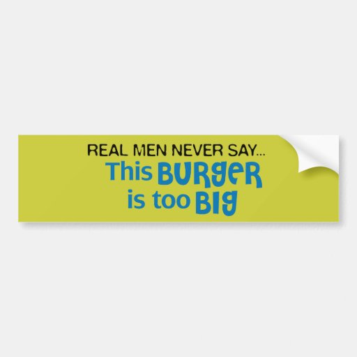 Real Men Never Say - This Burger Is Too Big Bumper Sticker