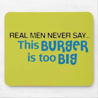 Real Men Never Say - This Burger Is Too Big Mouse Pad