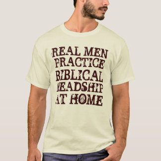 Real Men Practice Biblical Headship at home T-Shirt