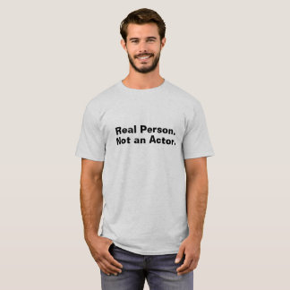 Real Person.  Not an Actor. T-Shirt
