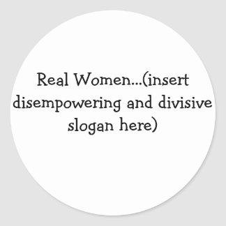 Real Women...(insert disempowering and...) Classic Round Sticker