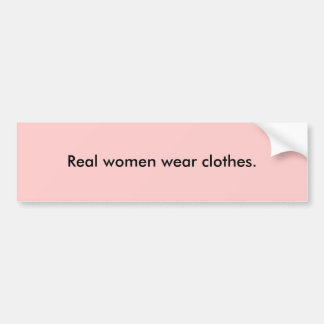Real women wear clothes. bumper sticker