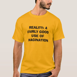 REALITY: A FAIRLY GOOD USE OF IMAGINATION T-Shirt
