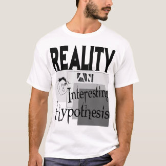 Reality:  An Interesting Hypothesis T-Shirt