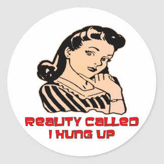Reality Called I Hung Up (Female) Classic Round Sticker