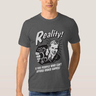 Reality: Can't Afford Video Games T Shirt