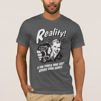 Reality: Can't Afford Video Games T-Shirt