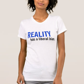 Reality has a liberal bias. t shirts