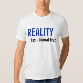 Reality has a liberal bias. t-shirts
