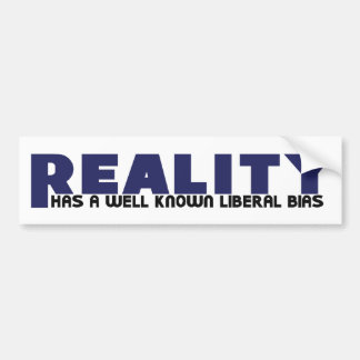 Reality has a well known Liberal Bias Bumper Sticker