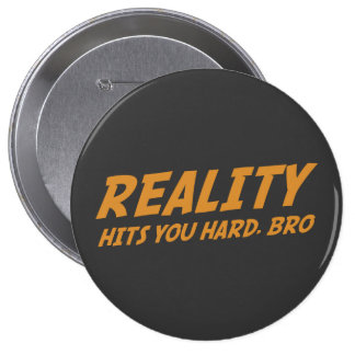 Reality Hits You Hard, Bro 4 Inch Round Button