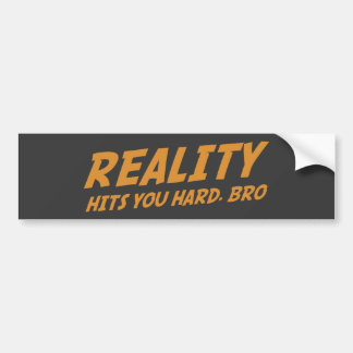 Reality Hits You Hard, Bro Bumper Sticker