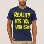 Reality hits you hard bro T-Shirt