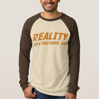 Reality Hits You Hard, Bro T-Shirt