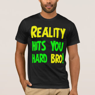 Reality hits you hard bro T-Shirt