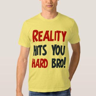 Reality hits you hard bro t-shirts