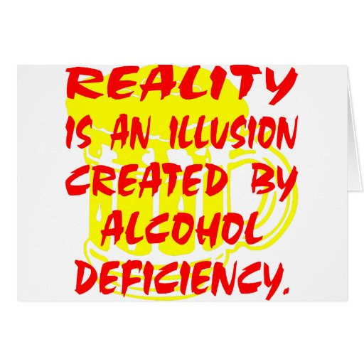 Reality Is An Illusion Due To Alcohol Deficiency Cards