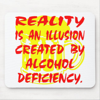 Reality Is An Illusion Due To Alcohol Deficiency Mouse Pad