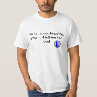 really logo, Im not eavesdropping,your just tal... T-Shirt