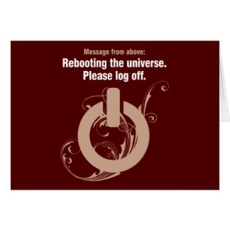 Rebooting the universe. Please log off Card