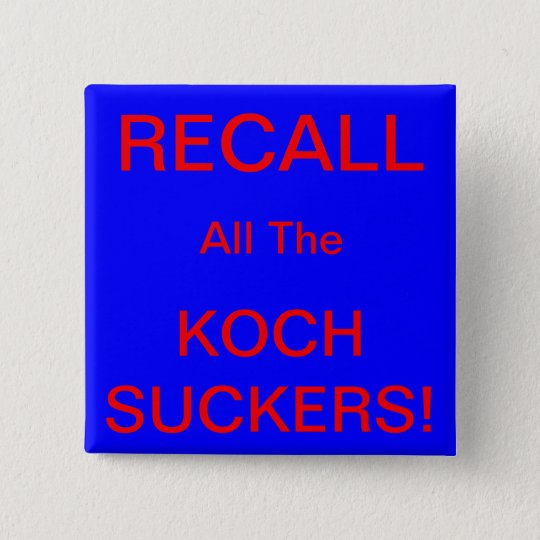 RECALL ALL THE KOCH SUCKERS! PINBACK BUTTON