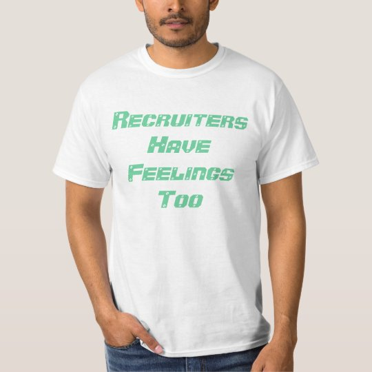 Recruiters Have Feelings Too T-Shirt