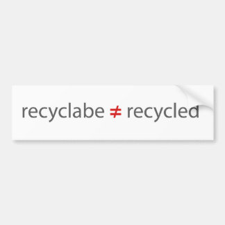 recyclable not equal to recycled bumper sticker