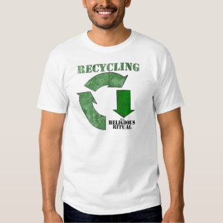 Recycling is a religious ritual tshirts