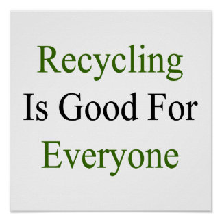 Recycling Is Good For Everyone Poster