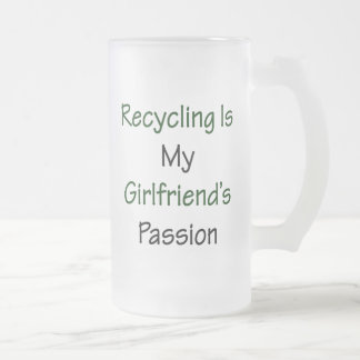 Recycling Is My Girlfriend's Passion 16 Oz Frosted Glass Beer Mug