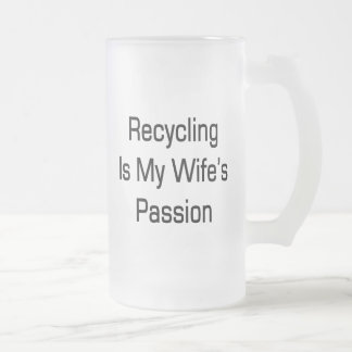 Recycling Is My Wife's Passion 16 Oz Frosted Glass Beer Mug