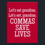 "Red and White Commas Save Lives Funny Poster<br><div class=""desc"">Decorate your classroom with this bold, stylish, funny, and popular poster. This is the perfect gift for teachers, especially English and grammar teachers. It would look fantastic displayed in a classroom or school office. This poster features bold white text on a solid red background. The text reads: ""Let's Eat Grandma....</div>"