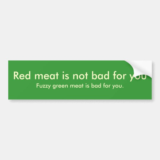 Red meat is not bad for you , Fuzzy green meat ... Bumper Sticker