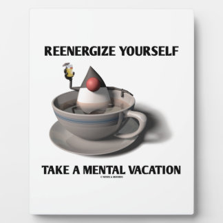 Reenergize Yourself Take A Mental Vacation Plaque