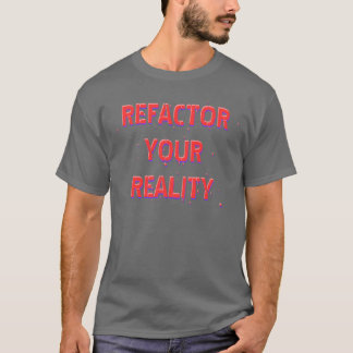 Refactor Your Reality T-Shirt