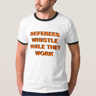 Referres Whistle While They Work T-Shirt