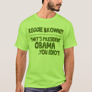 Reggie Brown?! That's President Obama, You Idiot! T-Shirt