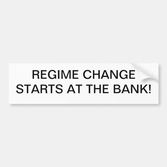 Regime Change starts at the Bank! Bumper Sticker