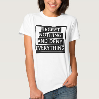 Regret Nothing and Deny Everything T-shirt