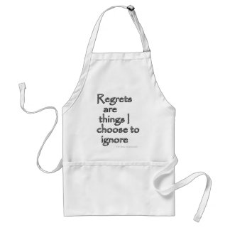 Regrets are things I choose to ignore. Apron