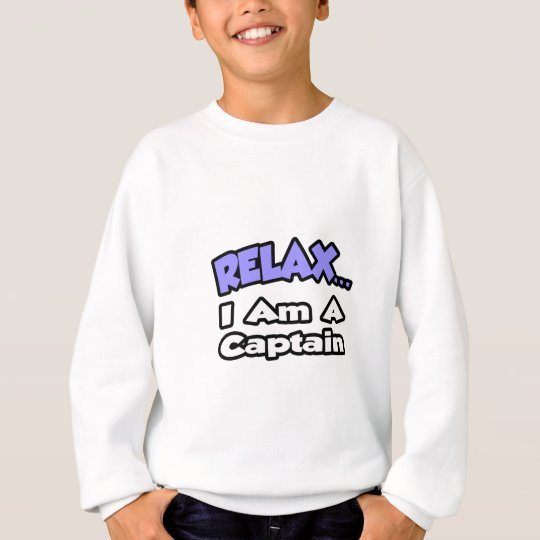 Relax ... I Am A Captain Sweatshirt