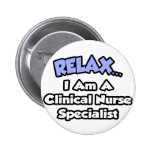 Relax...I Am a Clinical Nurse Specialist Pinback Buttons