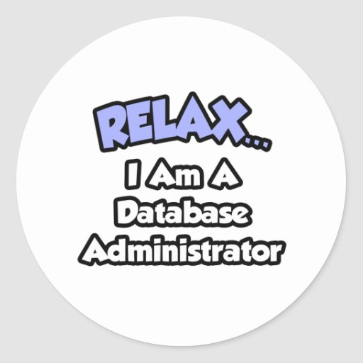 Relax ... I am a Database Administrator Round Stickers
