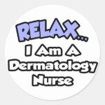 Relax .. I am a Dermatology Nurse Round Stickers
